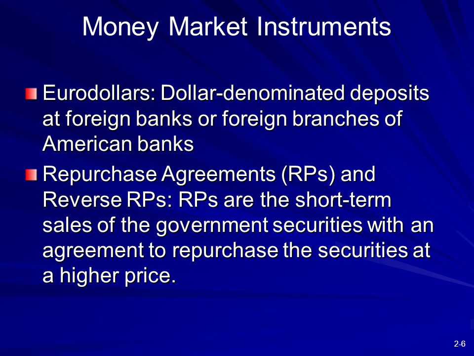2-6 Money Market Instruments Eurodollars: Dollar-denominated deposits at foreign banks or foreign branches of American banks Repurchase Agreements (RP