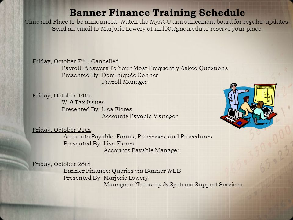 Friday, October 7 th - Cancelled Payroll: Answers To Your Most Frequently Asked Questions Presented By: Dominiquée Conner Payroll Manager Friday, October 14th W-9 Tax Issues Presented By: Lisa Flores Accounts Payable Manager Friday, October 21th Accounts Payable: Forms, Processes, and Procedures Presented By: Lisa Flores Accounts Payable Manager Friday, October 28th Banner Finance: Queries via Banner WEB Presented By: Marjorie Lowery Manager of Treasury & Systems Support Services Banner Finance Training Schedule Time and Place to be announced.