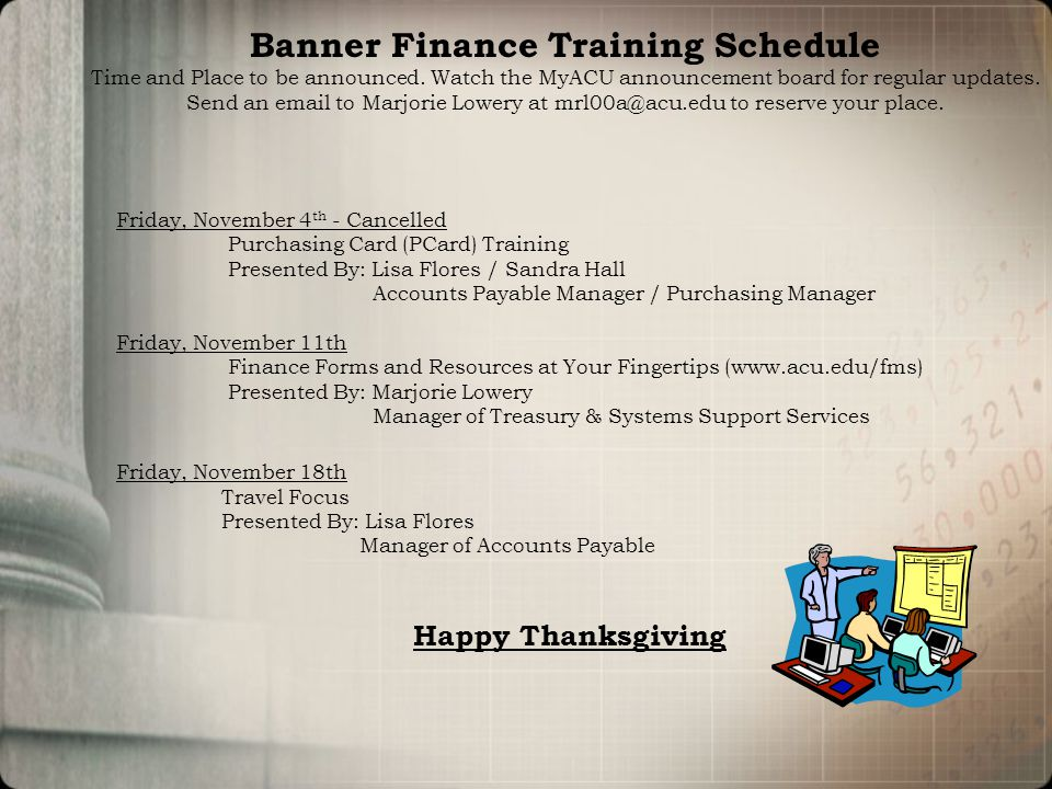Friday, November 4 th - Cancelled Purchasing Card (PCard) Training Presented By: Lisa Flores / Sandra Hall Accounts Payable Manager / Purchasing Manager Friday, November 11th Finance Forms and Resources at Your Fingertips (www.acu.edu/fms) Presented By: Marjorie Lowery Manager of Treasury & Systems Support Services Friday, November 18th Travel Focus Presented By: Lisa Flores Manager of Accounts Payable Happy Thanksgiving Banner Finance Training Schedule Time and Place to be announced.