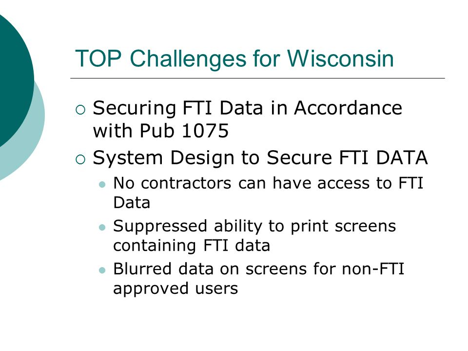 TOP Challenges for Wisconsin  Securing FTI Data in Accordance with Pub 1075  System Design to Secure FTI DATA No contractors can have access to FTI Data Suppressed ability to print screens containing FTI data Blurred data on screens for non-FTI approved users