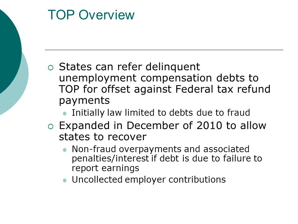 TOP Overview  States can refer delinquent unemployment compensation debts to TOP for offset against Federal tax refund payments Initially law limited to debts due to fraud  Expanded in December of 2010 to allow states to recover Non-fraud overpayments and associated penalties/interest if debt is due to failure to report earnings Uncollected employer contributions