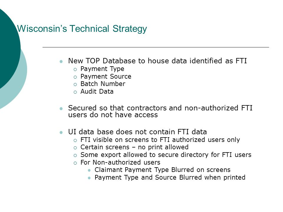 New TOP Database to house data identified as FTI  Payment Type  Payment Source  Batch Number  Audit Data Secured so that contractors and non-authorized FTI users do not have access UI data base does not contain FTI data  FTI visible on screens to FTI authorized users only  Certain screens – no print allowed  Some export allowed to secure directory for FTI users  For Non-authorized users Claimant Payment Type Blurred on screens Payment Type and Source Blurred when printed