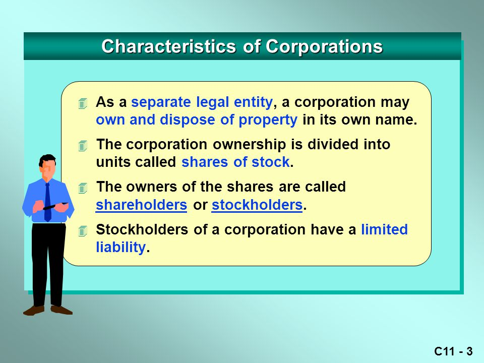 C11 - 4 Characteristics of Corporations Stockholders (owners of corporation stock) Common Stock Common Stock – the basic ownership of stock with rights to vote in election of directors, share in distribution of earnings, and purchase additional shares.