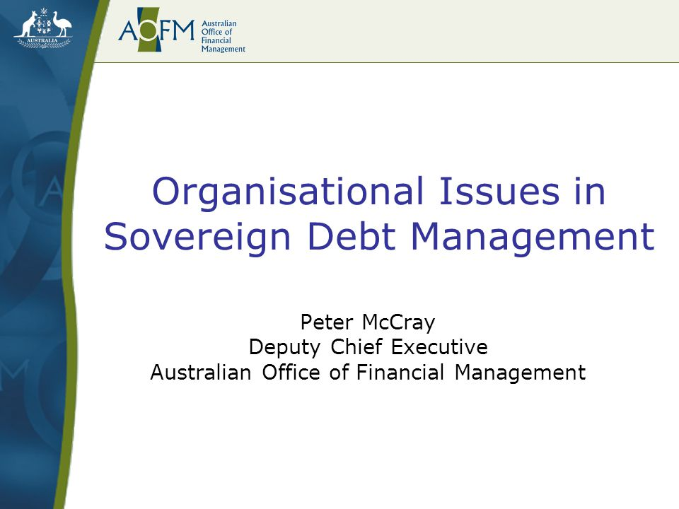 Organisational Issues in Sovereign Debt Management AOFM now more clearly separated from institutions providing fiscal and monetary policy advice provided with additional resourcing and increased day-to-day independence –own appropriations, financial accounts and annual report –capacity to recruit and retain requisite skills