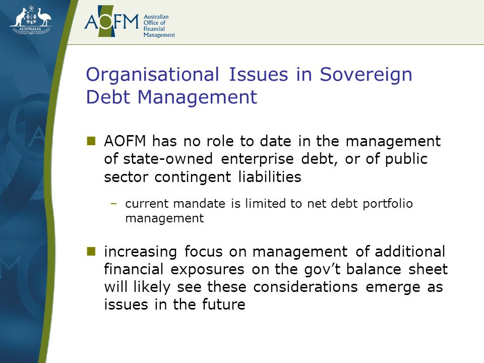 Organisational Issues in Sovereign Debt Management AOFM has no role to date in the management of state-owned enterprise debt, or of public sector contingent liabilities –current mandate is limited to net debt portfolio management increasing focus on management of additional financial exposures on the gov't balance sheet will likely see these considerations emerge as issues in the future