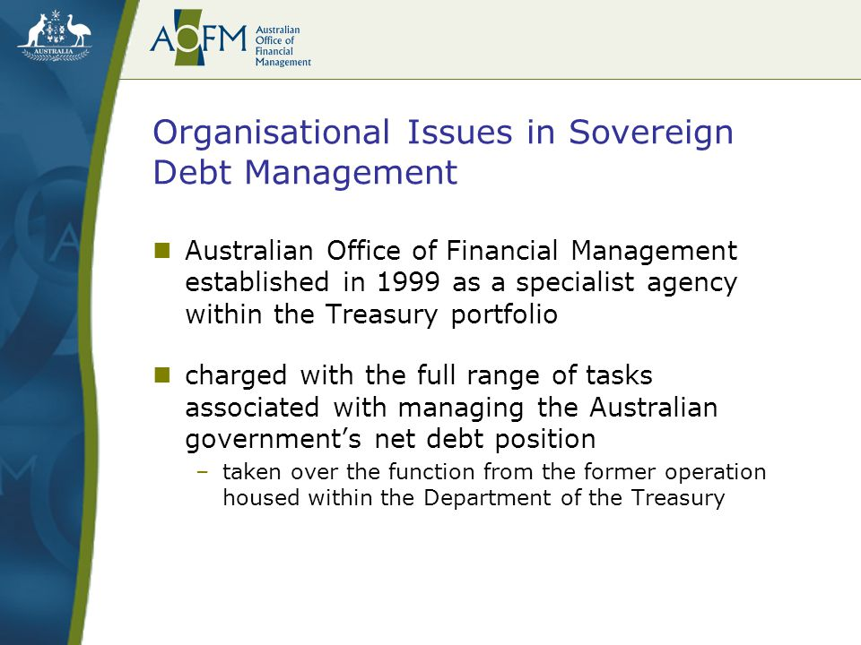 Organisational Issues in Sovereign Debt Management main driver of organisational reform –the need to bring institutional settings for Australian debt management into line with the requirements of a philosophical shift in recent years to a comprehensive risk-based approach to financial management –risk-based approach carries implications for resourcing, definition and clarity of objectives, rigour of accountability and control frameworks and clear differentiation of the respective roles of different policy agencies