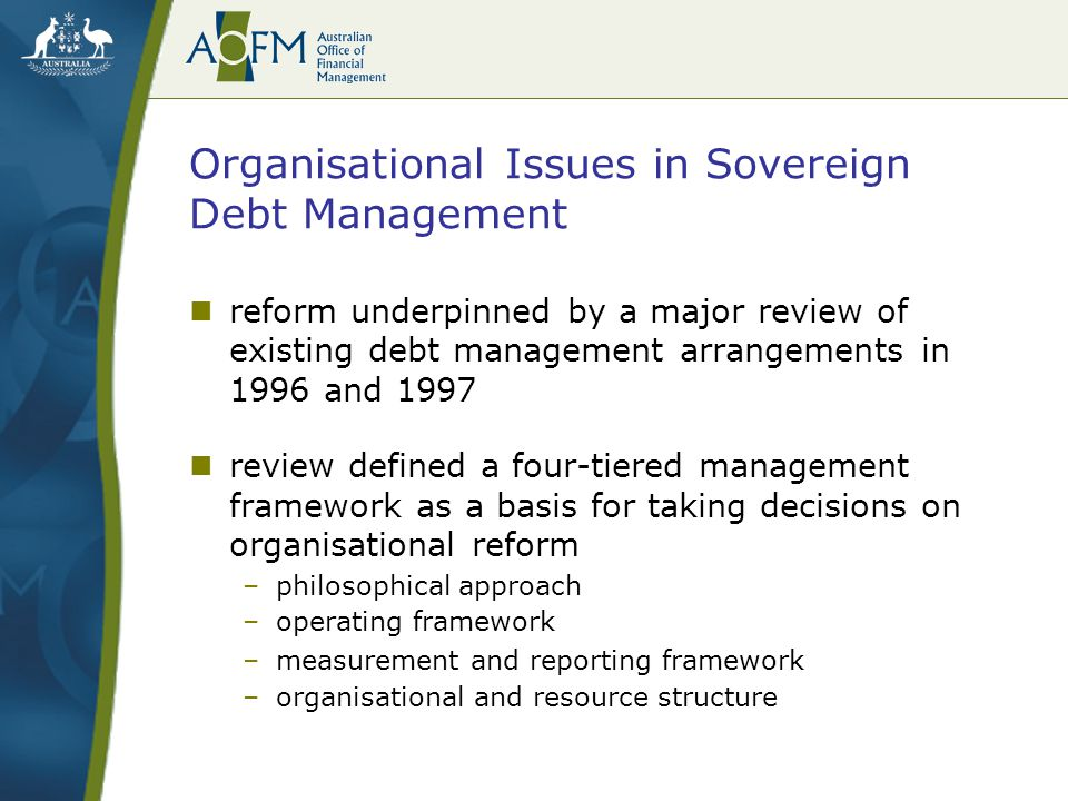 Organisational Issues in Sovereign Debt Management reform underpinned by a major review of existing debt management arrangements in 1996 and 1997 review defined a four-tiered management framework as a basis for taking decisions on organisational reform –philosophical approach –operating framework –measurement and reporting framework –organisational and resource structure