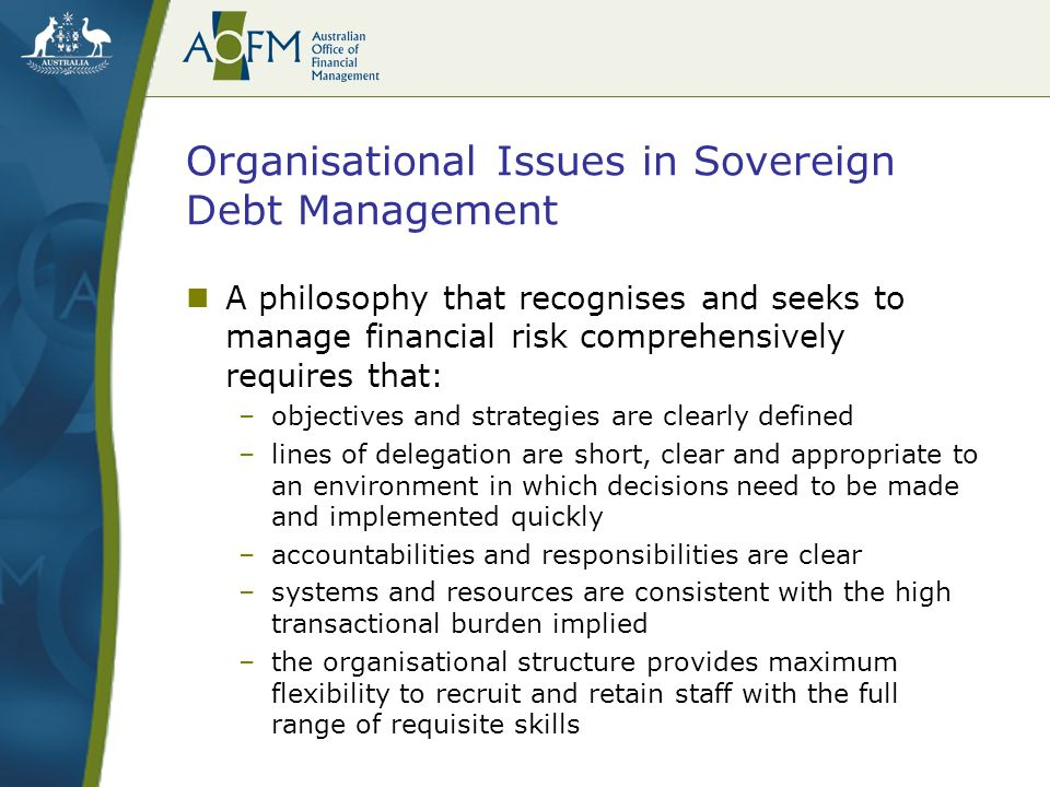Organisational Issues in Sovereign Debt Management the review ultimately concluded that the existing debt management function within the Treasury was sound: –clear legislative backing for debt operations, well-established objectives and operational accountabilities, a control environment underpinned by a separate front, middle and back office framework but the shift to a more comprehensive risk management philosophy had given rise to a number of inconsistencies, including: –limitations in operational flexibility and transactional capability –resourcing and governance arrangements inadequate in the face of emerging operational requirements