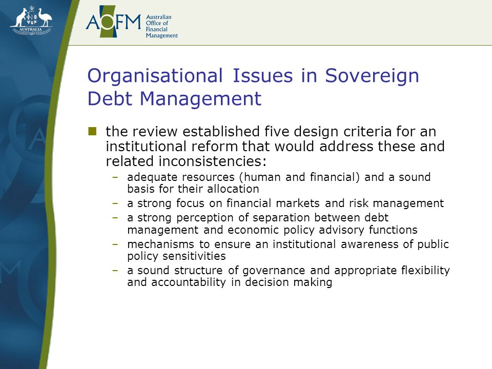 Organisational Issues in Sovereign Debt Management the review established five design criteria for an institutional reform that would address these and related inconsistencies: –adequate resources (human and financial) and a sound basis for their allocation –a strong focus on financial markets and risk management –a strong perception of separation between debt management and economic policy advisory functions –mechanisms to ensure an institutional awareness of public policy sensitivities –a sound structure of governance and appropriate flexibility and accountability in decision making