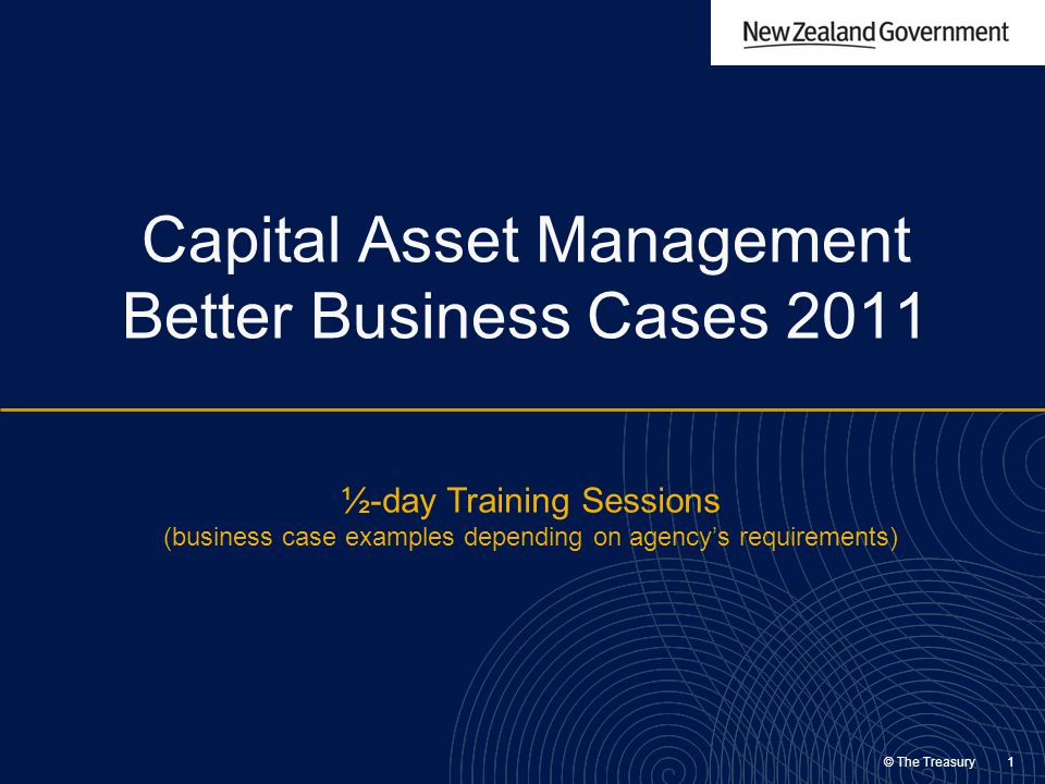 © The Treasury 1 Capital Asset Management Better Business Cases 2011 ½-day Training Sessions (business case examples depending on agency's requirement
