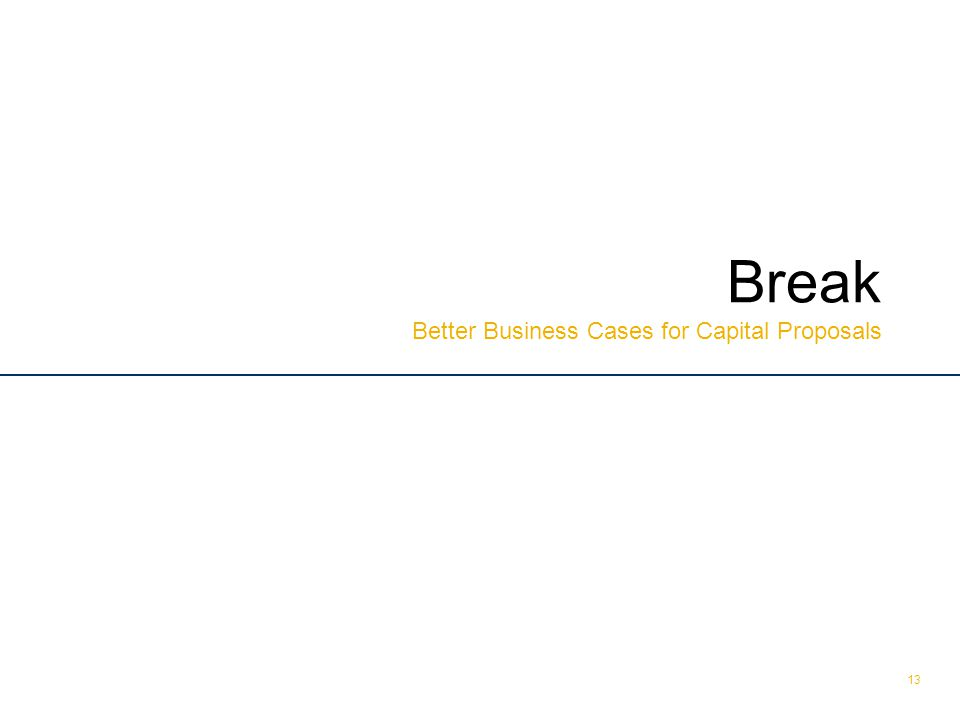 © The Treasury 13 Break Better Business Cases for Capital Proposals