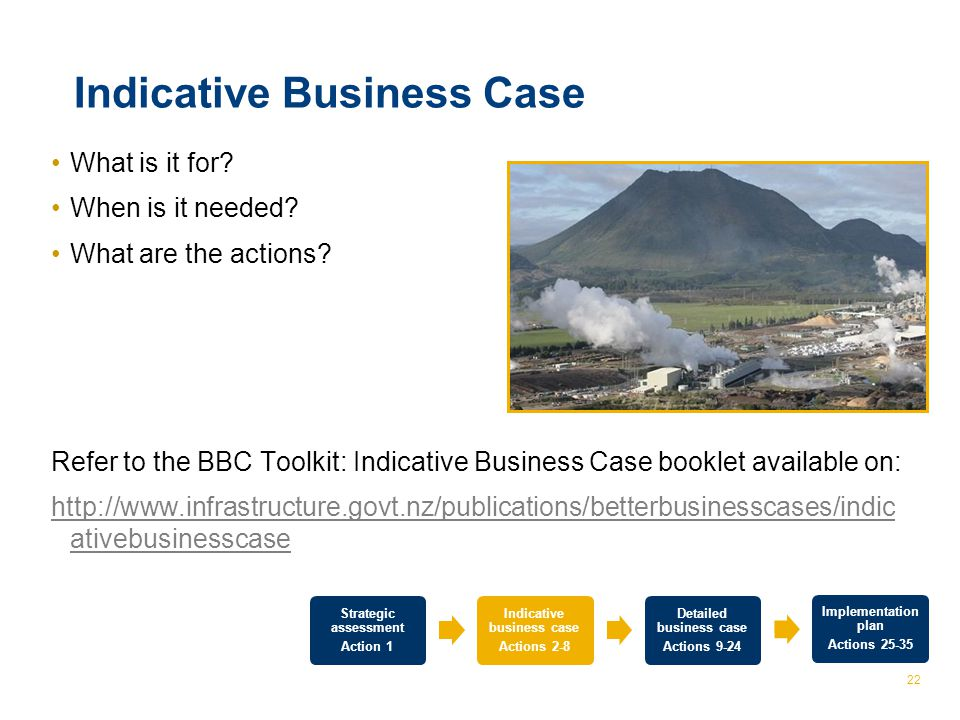 © The Treasury 22 Indicative Business Case What is it for? When is it needed? What are the actions? Refer to the BBC Toolkit: Indicative Business Case