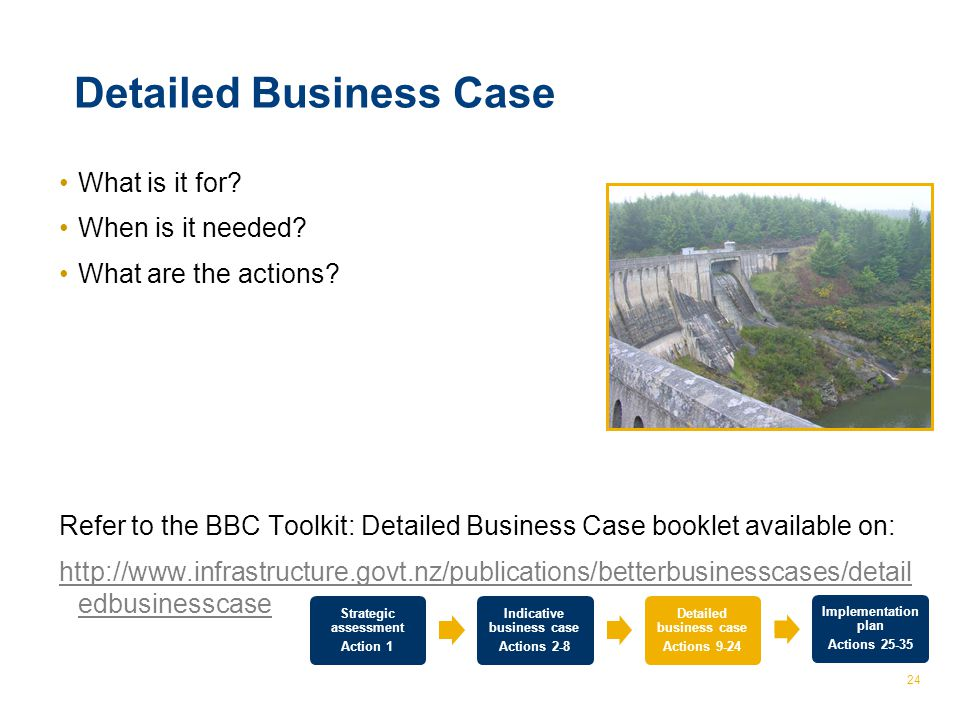 © The Treasury 24 Detailed Business Case What is it for? When is it needed? What are the actions? Refer to the BBC Toolkit: Detailed Business Case boo