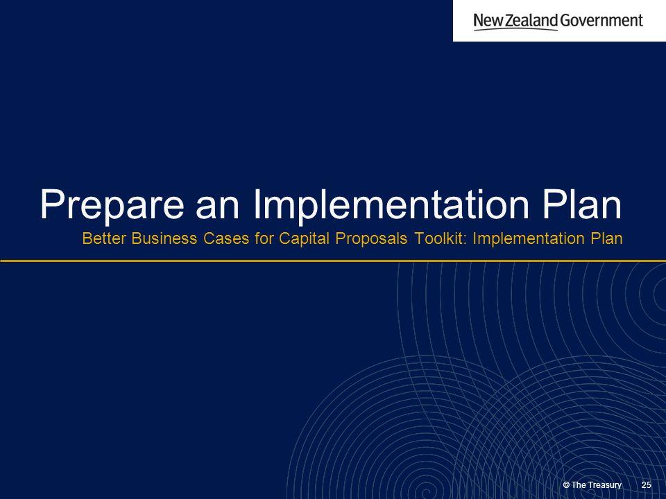 © The Treasury 25 Prepare an Implementation Plan Better Business Cases for Capital Proposals Toolkit: Implementation Plan