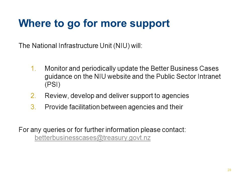 © The Treasury 28 Where to go for more support The National Infrastructure Unit (NIU) will: 1.Monitor and periodically update the Better Business Cases guidance on the NIU website and the Public Sector Intranet (PSI) 2.Review, develop and deliver support to agencies 3.Provide facilitation between agencies and their For any queries or for further information please contact: betterbusinesscases@treasury.govt.nz betterbusinesscases@treasury.govt.nz