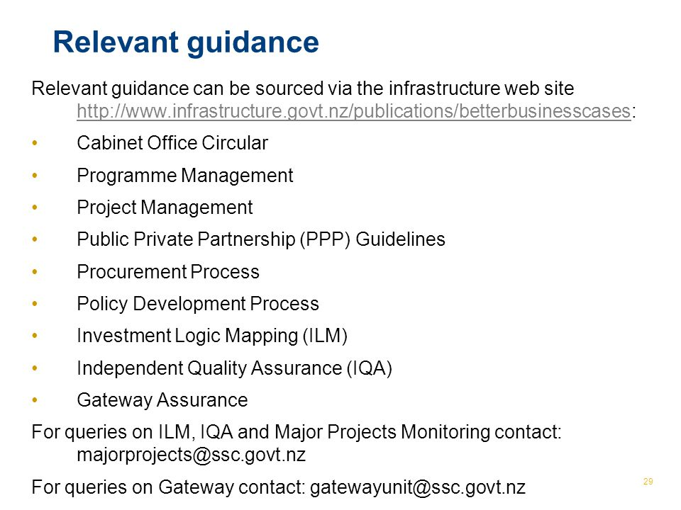 © The Treasury 29 Relevant guidance Relevant guidance can be sourced via the infrastructure web site http://www.infrastructure.govt.nz/publications/betterbusinesscases: http://www.infrastructure.govt.nz/publications/betterbusinesscases Cabinet Office Circular Programme Management Project Management Public Private Partnership (PPP) Guidelines Procurement Process Policy Development Process Investment Logic Mapping (ILM) Independent Quality Assurance (IQA) Gateway Assurance For queries on ILM, IQA and Major Projects Monitoring contact: majorprojects@ssc.govt.nz For queries on Gateway contact: gatewayunit@ssc.govt.nz