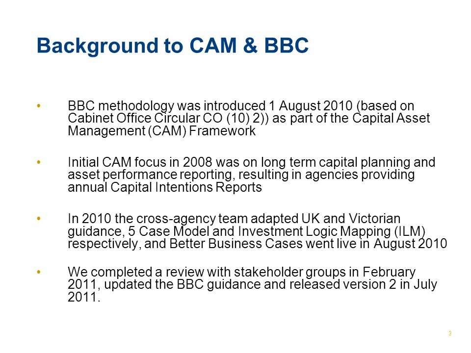 © The Treasury 3 Background to CAM & BBC BBC methodology was introduced 1 August 2010 (based on Cabinet Office Circular CO (10) 2)) as part of the Capital Asset Management (CAM) Framework Initial CAM focus in 2008 was on long term capital planning and asset performance reporting, resulting in agencies providing annual Capital Intentions Reports In 2010 the cross-agency team adapted UK and Victorian guidance, 5 Case Model and Investment Logic Mapping (ILM) respectively, and Better Business Cases went live in August 2010 We completed a review with stakeholder groups in February 2011, updated the BBC guidance and released version 2 in July 2011.