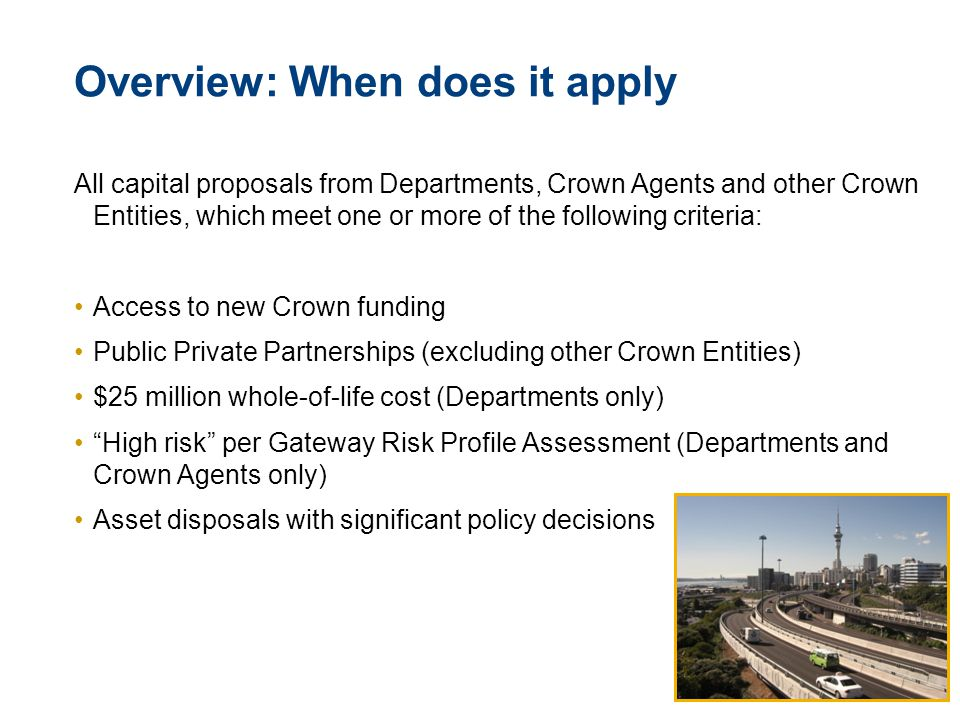 © The Treasury 5 Overview: When does it apply All capital proposals from Departments, Crown Agents and other Crown Entities, which meet one or more of the following criteria: Access to new Crown funding Public Private Partnerships (excluding other Crown Entities) $25 million whole-of-life cost (Departments only) High risk per Gateway Risk Profile Assessment (Departments and Crown Agents only) Asset disposals with significant policy decisions