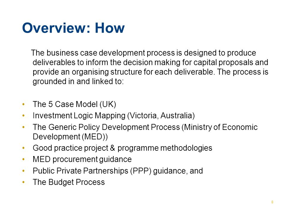 © The Treasury 8 Overview: How The business case development process is designed to produce deliverables to inform the decision making for capital pro