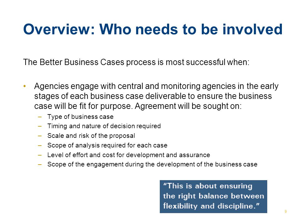 © The Treasury 9 Overview: Who needs to be involved The Better Business Cases process is most successful when: Agencies engage with central and monitoring agencies in the early stages of each business case deliverable to ensure the business case will be fit for purpose.