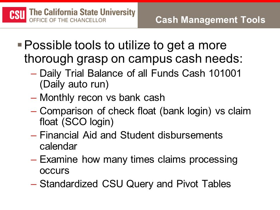 Cash Management Tools  Possible tools to utilize to get a more thorough grasp on campus cash needs: –Daily Trial Balance of all Funds Cash 101001 (Daily auto run) –Monthly recon vs bank cash –Comparison of check float (bank login) vs claim float (SCO login) –Financial Aid and Student disbursements calendar –Examine how many times claims processing occurs –Standardized CSU Query and Pivot Tables