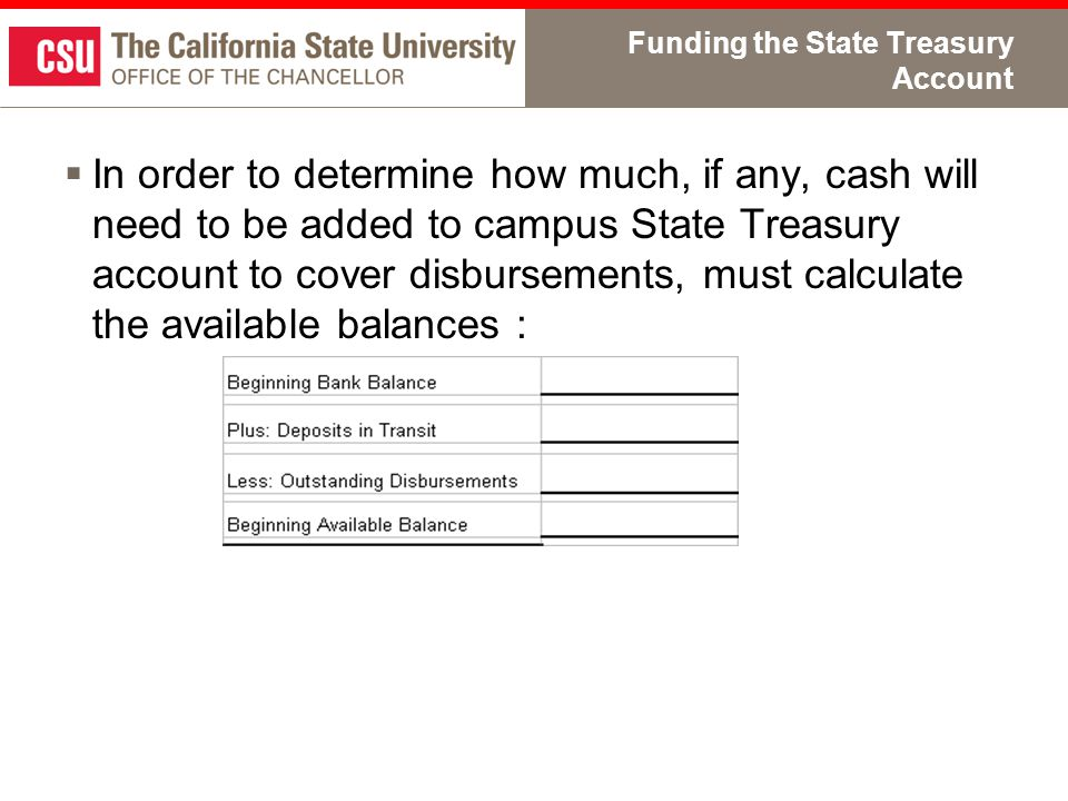 Funding the State Treasury Account  In order to determine how much, if any, cash will need to be added to campus State Treasury account to cover disbursements, must calculate the available balances :