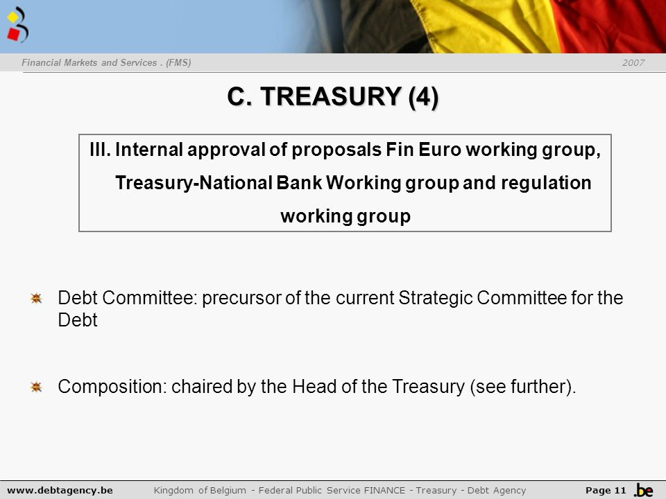 www.debtagency.be Kingdom of Belgium - Federal Public Service FINANCE - Treasury - Debt Agency Page 11 Financial Markets and Services. (FMS) 2007 C. T
