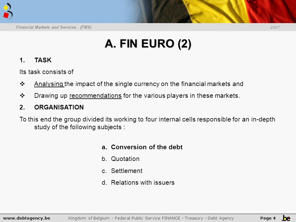 www.debtagency.be Kingdom of Belgium - Federal Public Service FINANCE - Treasury - Debt Agency Page 4 Financial Markets and Services. (FMS) 2007 A. FI