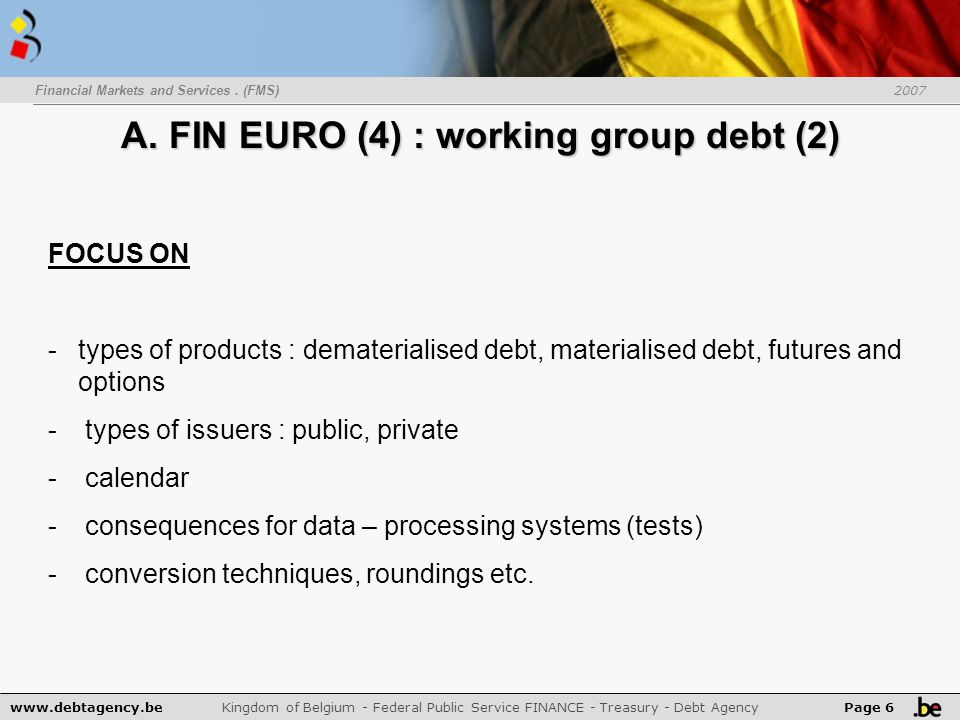 www.debtagency.be Kingdom of Belgium - Federal Public Service FINANCE - Treasury - Debt Agency Page 6 Financial Markets and Services. (FMS) 2007 A. FI