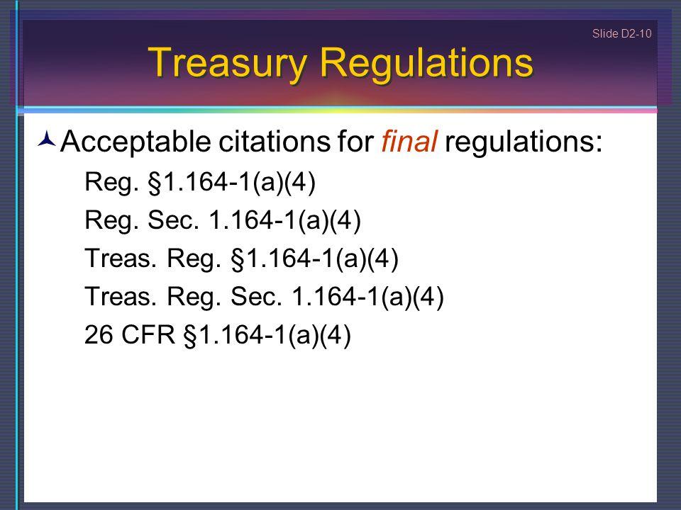 Slide D2-10 Treasury Regulations Acceptable citations for final regulations: Reg. §1.164-1(a)(4) Reg. Sec. 1.164-1(a)(4) Treas. Reg. §1.164-1(a)(4) Tr