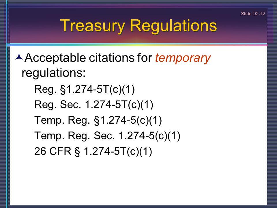 Slide D2-12 Treasury Regulations Acceptable citations for temporary regulations: Reg. §1.274-5T(c)(1) Reg. Sec. 1.274-5T(c)(1) Temp. Reg. §1.274-5(c)(