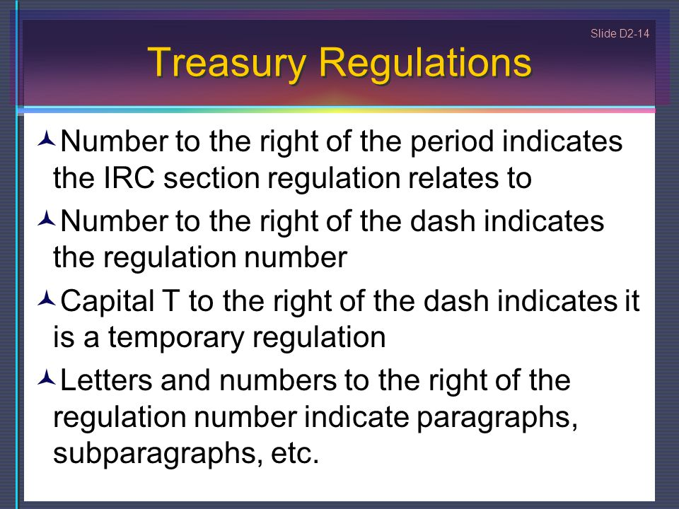 Slide D2-14 Treasury Regulations Number to the right of the period indicates the IRC section regulation relates to Number to the right of the dash indicates the regulation number Capital T to the right of the dash indicates it is a temporary regulation Letters and numbers to the right of the regulation number indicate paragraphs, subparagraphs, etc.