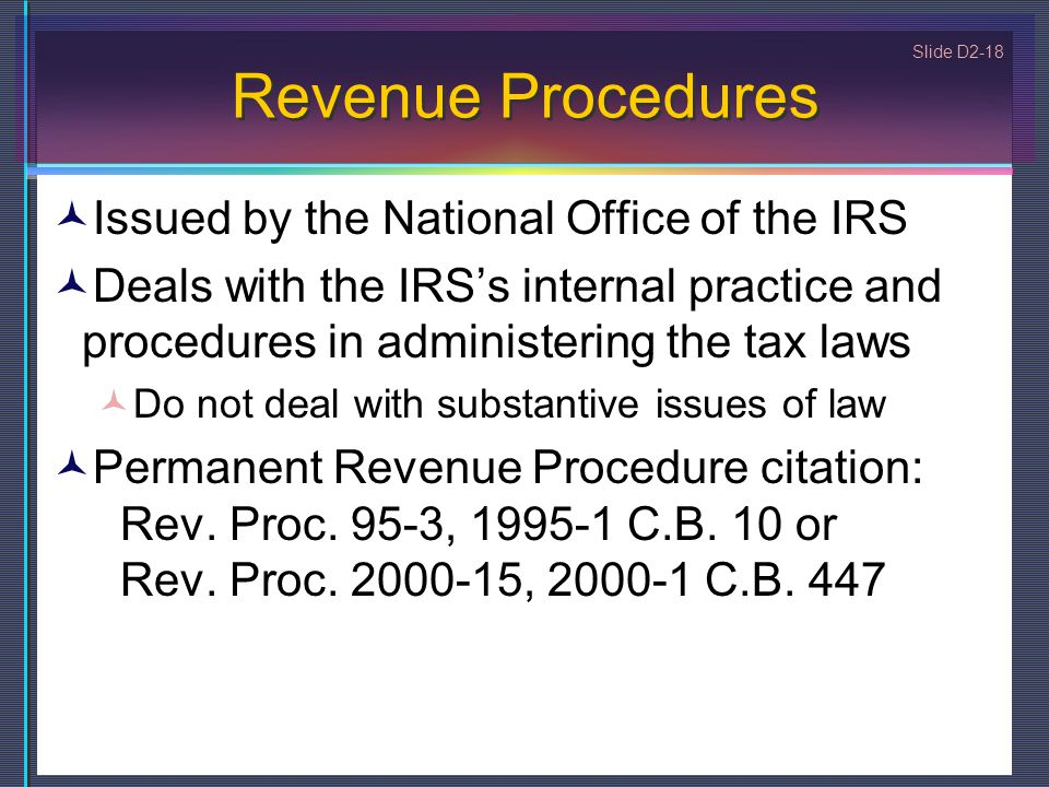 Slide D2-18 Revenue Procedures Issued by the National Office of the IRS Deals with the IRS's internal practice and procedures in administering the tax laws Do not deal with substantive issues of law Permanent Revenue Procedure citation: Rev.