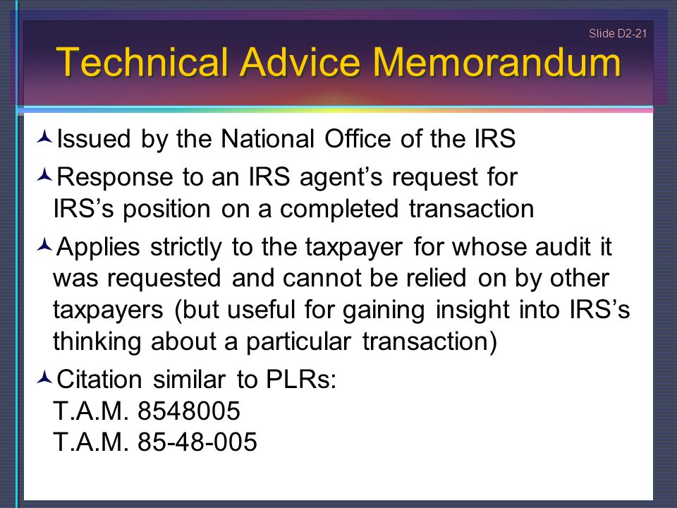 Slide D2-21 Technical Advice Memorandum Issued by the National Office of the IRS Response to an IRS agent's request for IRS's position on a completed transaction Applies strictly to the taxpayer for whose audit it was requested and cannot be relied on by other taxpayers (but useful for gaining insight into IRS's thinking about a particular transaction) Citation similar to PLRs: T.A.M.