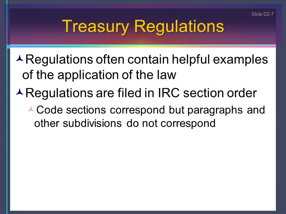 Slide D2-7 Treasury Regulations Regulations often contain helpful examples of the application of the law Regulations are filed in IRC section order Code sections correspond but paragraphs and other subdivisions do not correspond
