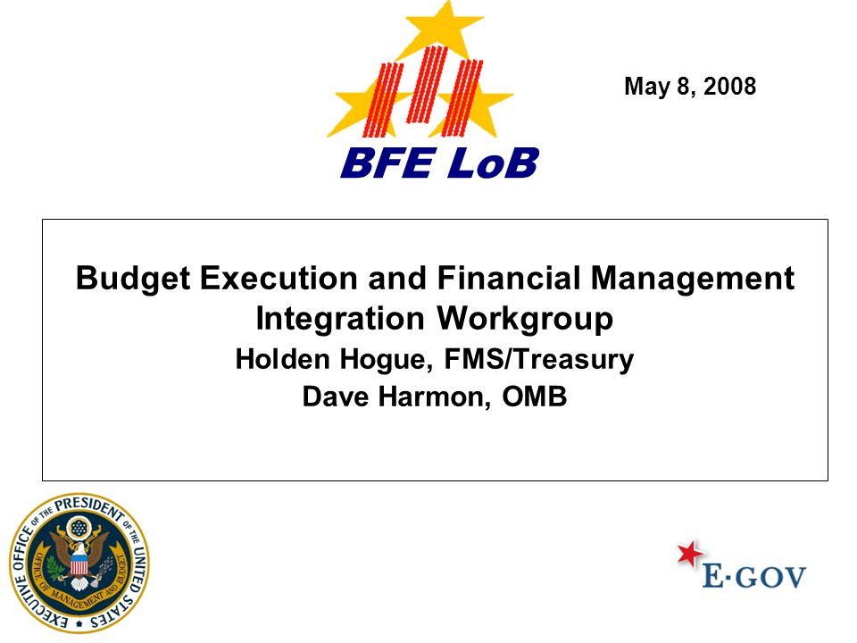 BFE LoB Budget Execution and Financial Management Integration Workgroup Holden Hogue, FMS/Treasury Dave Harmon, OMB May 8, 2008