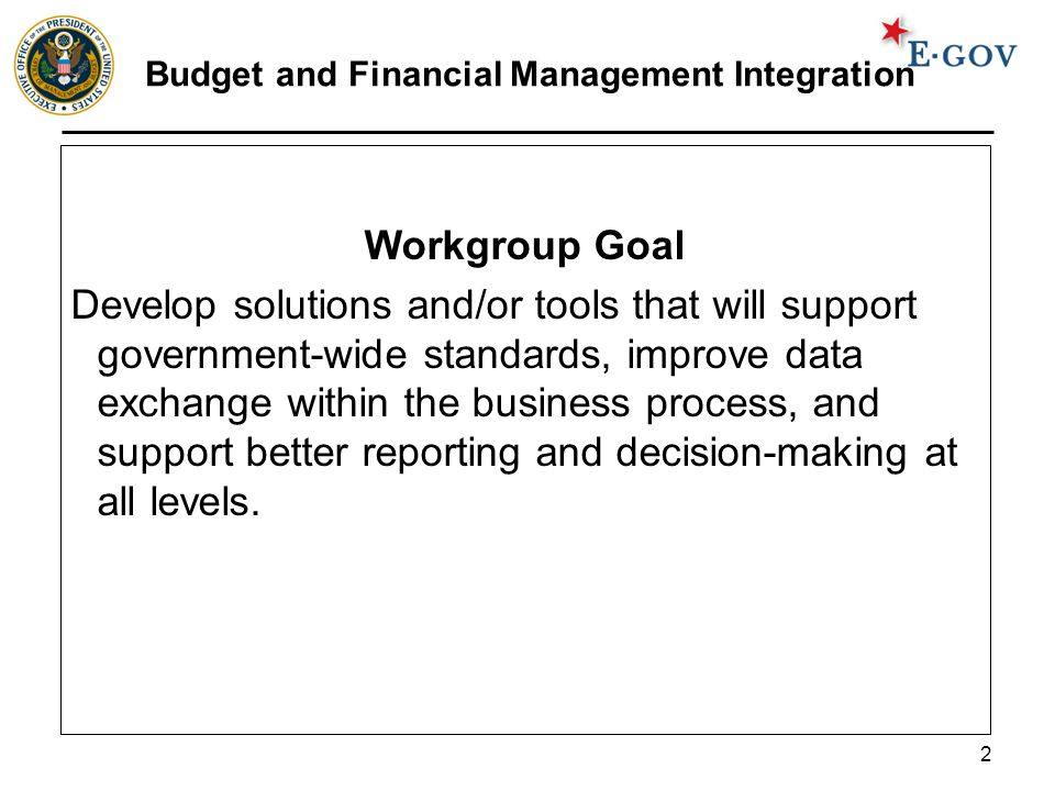 2 Budget and Financial Management Integration Workgroup Goal Develop solutions and/or tools that will support government-wide standards, improve data exchange within the business process, and support better reporting and decision-making at all levels.