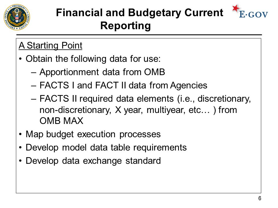 6 Financial and Budgetary Current Reporting A Starting Point Obtain the following data for use: –Apportionment data from OMB –FACTS I and FACT II data from Agencies –FACTS II required data elements (i.e., discretionary, non-discretionary, X year, multiyear, etc… ) from OMB MAX Map budget execution processes Develop model data table requirements Develop data exchange standard