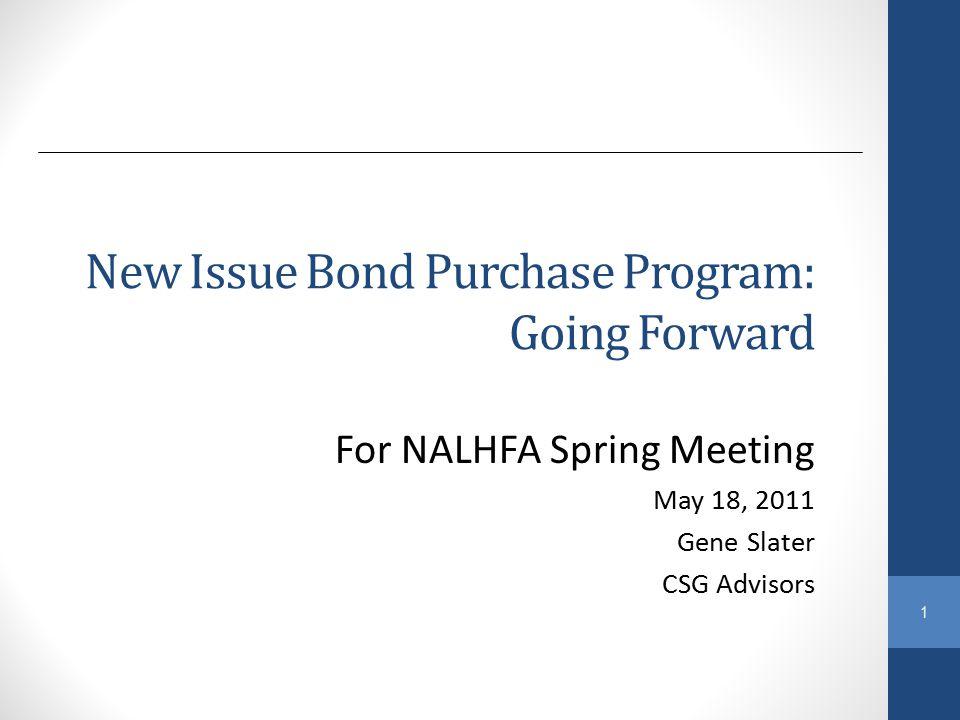 1 New Issue Bond Purchase Program: Going Forward For NALHFA Spring Meeting May 18, 2011 Gene Slater CSG Advisors