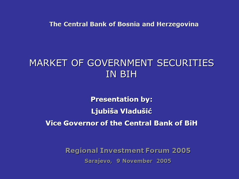 The Central Bank of Bosnia and Herzegovina MARKET OF GOVERNMENT SECURITIES IN BIH Presentation by: Ljubiša Vladušić Vice Governor of the Central Bank of BiH Regional Investment Forum 2005 Sarajevo, 9 November 2005