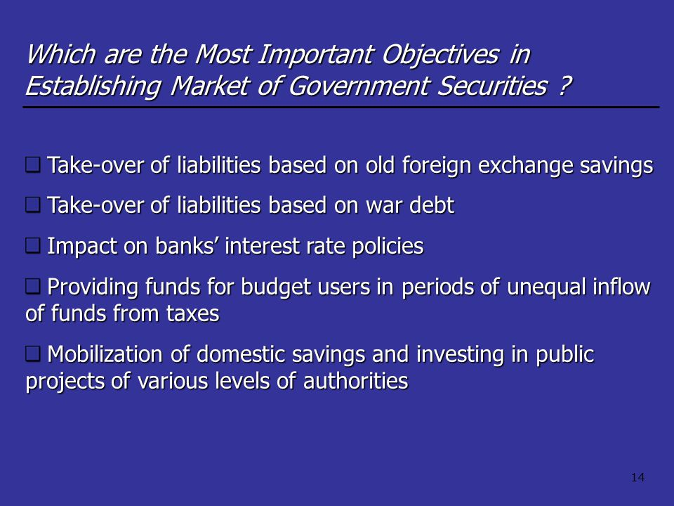 14 Take-over of liabilities based on old foreign exchange savings Take-over of liabilities based on war debt Impact on banks' interest rate policies Providing funds for budget users in periods of unequal inflow of funds from taxes Mobilization of domestic savings and investing in public projects of various levels of authorities Which are the Most Important Objectives in Establishing Market of Government Securities ?