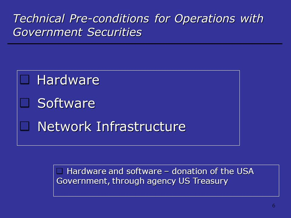 Hardware Hardware Software Software Network Infrastructure Network Infrastructure Technical Pre-conditions for Operations with Government Securities Hardware and software – donation of the USA Government, through agency US Treasury Hardware and software – donation of the USA Government, through agency US Treasury 6