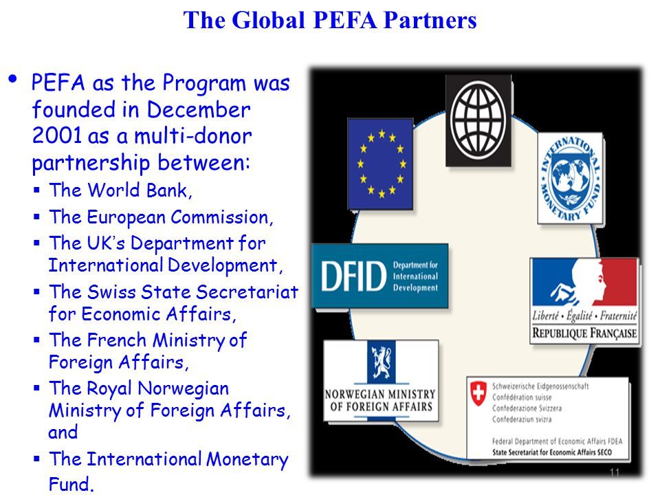 PEFA as the Program was founded in December 2001 as a multi-donor partnership between:  The World Bank,  The European Commission,  The UK's Department for International Development,  The Swiss State Secretariat for Economic Affairs,  The French Ministry of Foreign Affairs,  The Royal Norwegian Ministry of Foreign Affairs, and  The International Monetary Fund.
