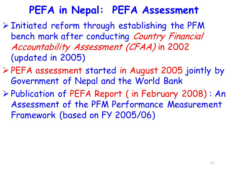 PEFA and Nepal  PEFA Assessment was conducted in 2007-08 and Report published in 2008 with 31 performance indicators (of which 3 are Donors related) which are recognised globally,  Based on PFM strategy, Development Action Plan (DAP) has been formulated identifying 147 immediate and intermediate activities to be performed,  PEFA Steering Committee (14 Member Chaired by Finance Secretary) and Working Committee ( 11 Member Chaired by PEFA Coordinator) formed in 2009,  PEFA Secretariat established in 2009 which is led by a Coordinator with 7 professional staff,  PEFA Implementation Units (PIUs) formed both at Centre (16) and Local Level (54) till current date,  The Secretariat is accountable to the PEFA Steering Committee.