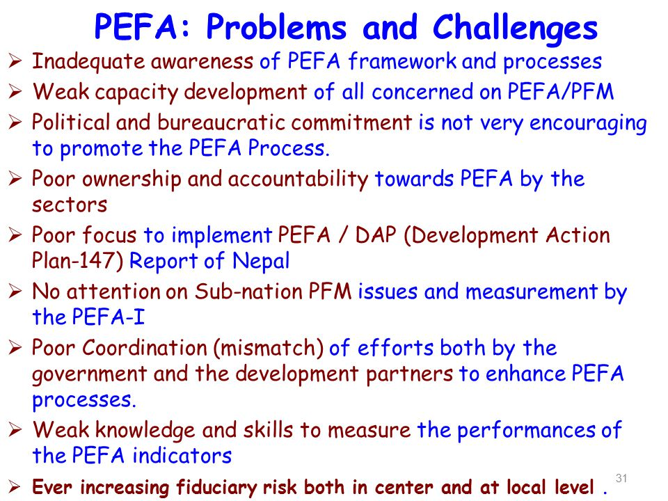PEFA: Problems and Challenges 31  Inadequate awareness of PEFA framework and processes  Weak capacity development of all concerned on PEFA/PFM  Pol