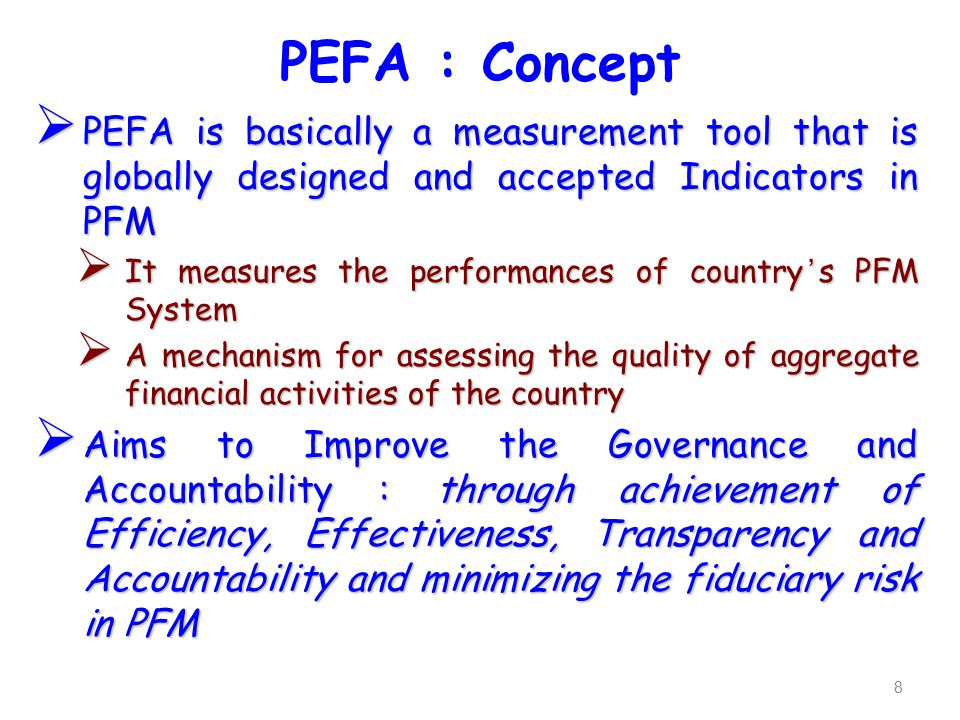 PEFA : Concept  PEFA is basically a measurement tool that is globally designed and accepted Indicators in PFM  It measures the performances of country's PFM System  A mechanism for assessing the quality of aggregate financial activities of the country  Aims to Improve the Governance and Accountability : through achievement of Efficiency, Effectiveness, Transparency and Accountability and minimizing the fiduciary risk in PFM 8