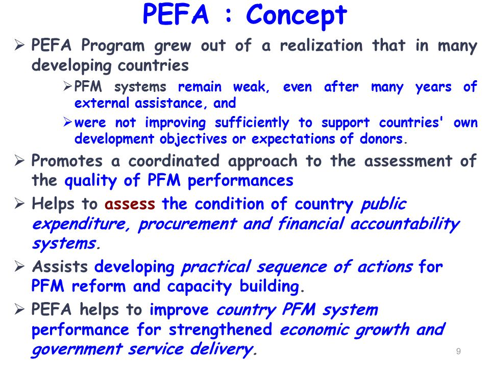 PEFA : Concept  PEFA Program grew out of a realization that in many developing countries  PFM systems remain weak, even after many years of external assistance, and  were not improving sufficiently to support countries own development objectives or expectations of donors.