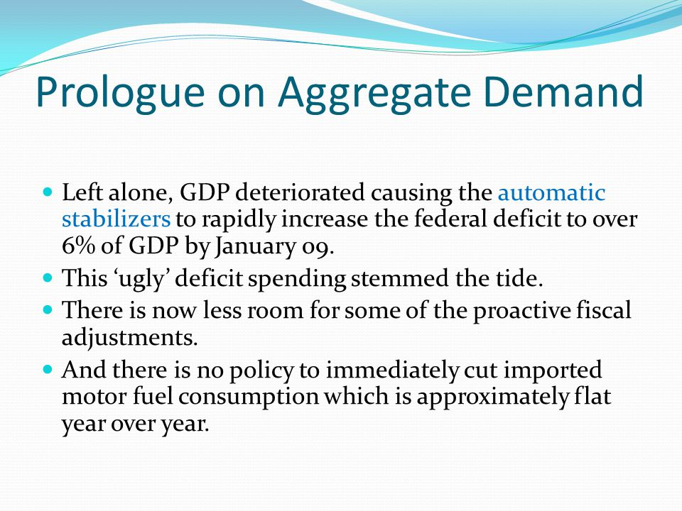 Prologue on Aggregate Demand Left alone, GDP deteriorated causing the automatic stabilizers to rapidly increase the federal deficit to over 6% of GDP