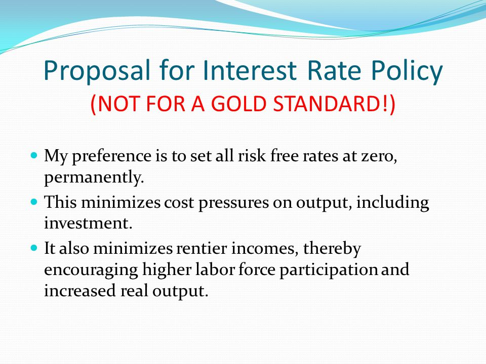 Proposal for Interest Rate Policy (NOT FOR A GOLD STANDARD!) My preference is to set all risk free rates at zero, permanently.
