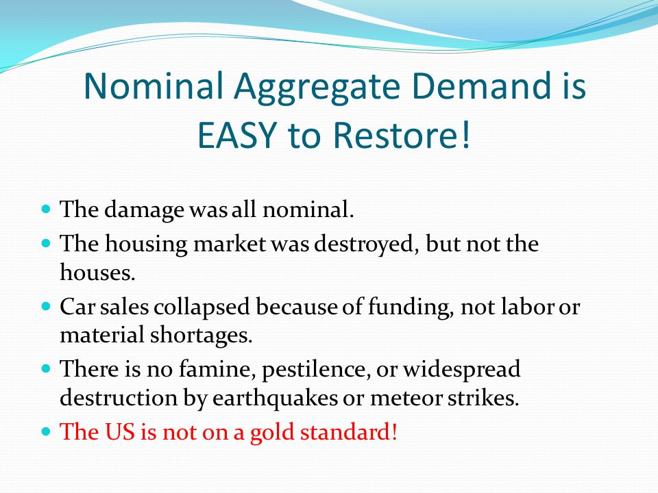Nominal Aggregate Demand is EASY to Restore! The damage was all nominal. The housing market was destroyed, but not the houses. Car sales collapsed bec
